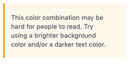 Screenshot of contrast warning text that WordPress + Gutenberg gave me when I set teal text on gray background for the example above. It reads: This color combination may be hard for people to read. Try using a brighter background color and/or a darker text color.